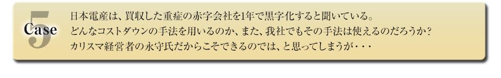 日本電産は、買収した重症の赤字会社を1年で黒字化すると聞いている。どんなコストダウンの手法を用いるのか、また、我社でもその手法は使えるのだろうか?カリスマ経営者の永守氏だからこそできるのでは、と思ってしまうが・・・